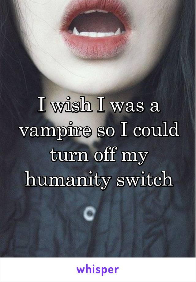 I wish I was a vampire so I could turn off my humanity switch