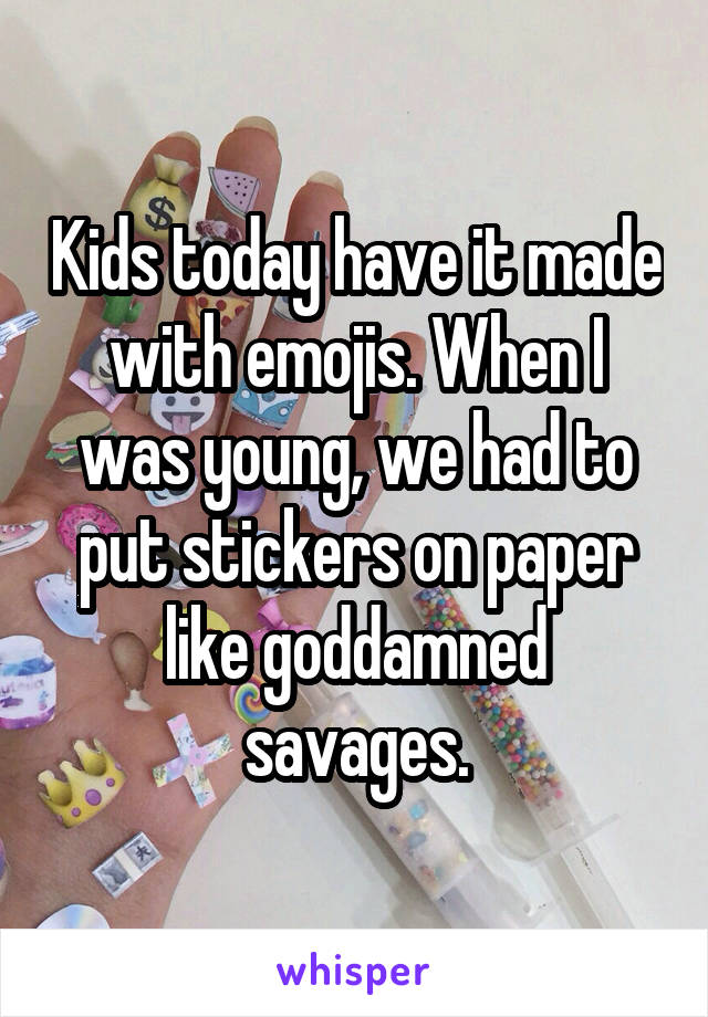 Kids today have it made with emojis. When I was young, we had to put stickers on paper like goddamned savages.