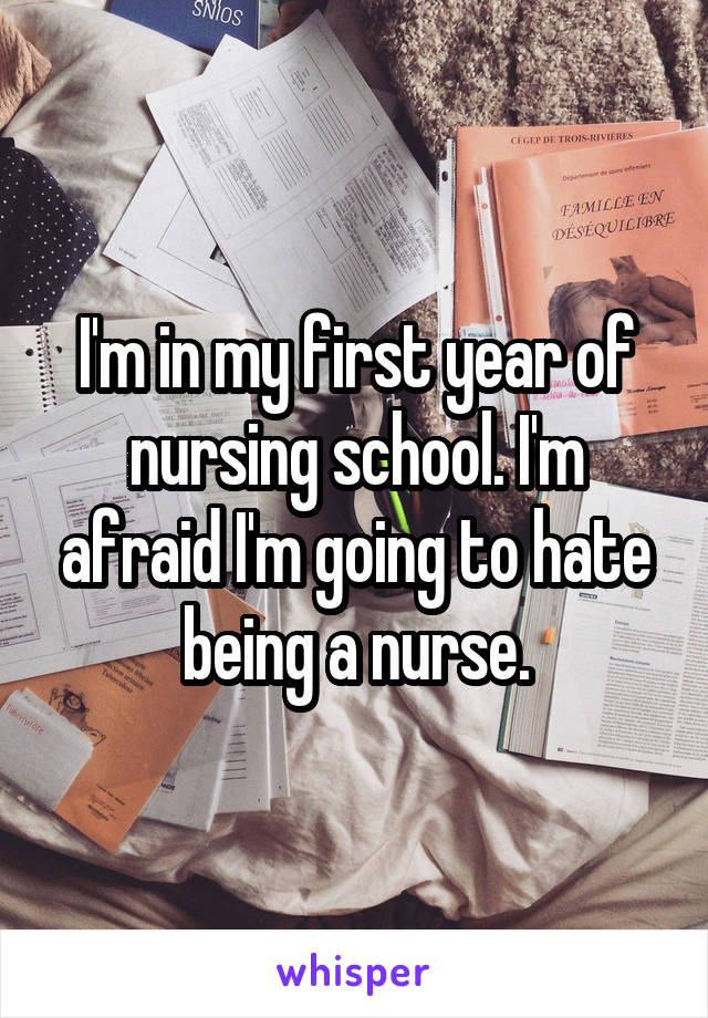 I'm in my first year of nursing school. I'm afraid I'm going to hate being a nurse.