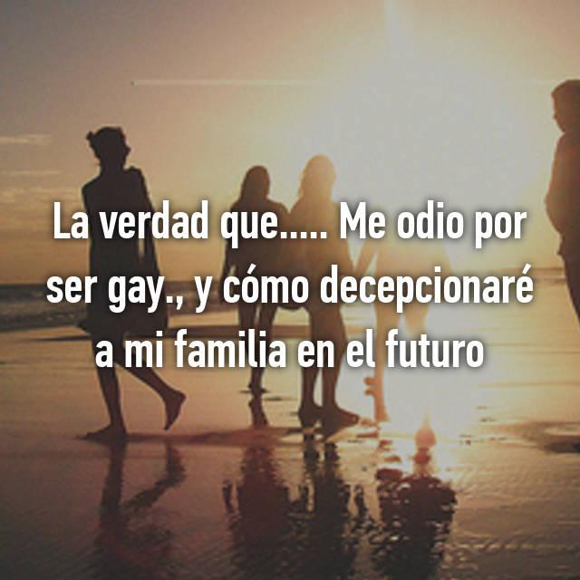 La verdad que..... Me odio por ser gay., y cómo decepcionaré a mi familia en el futuro