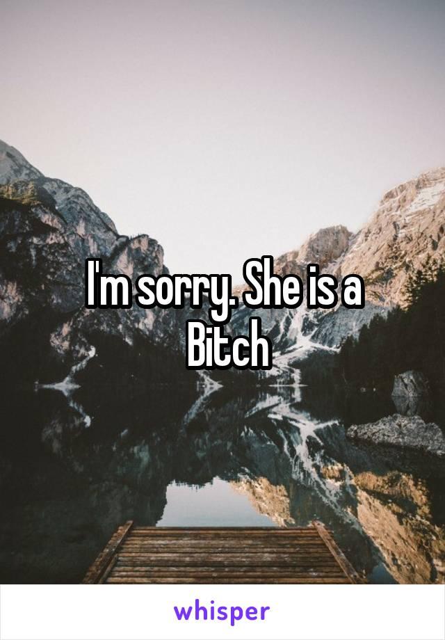 I'm sorry. She is a  Bitch