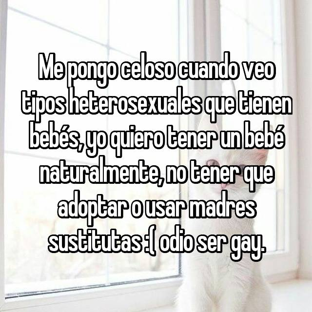 Me pongo celoso cuando veo tipos heterosexuales que tienen bebés, yo quiero tener un bebé naturalmente, no tener que adoptar o usar madres sustitutas :( odio ser gay.