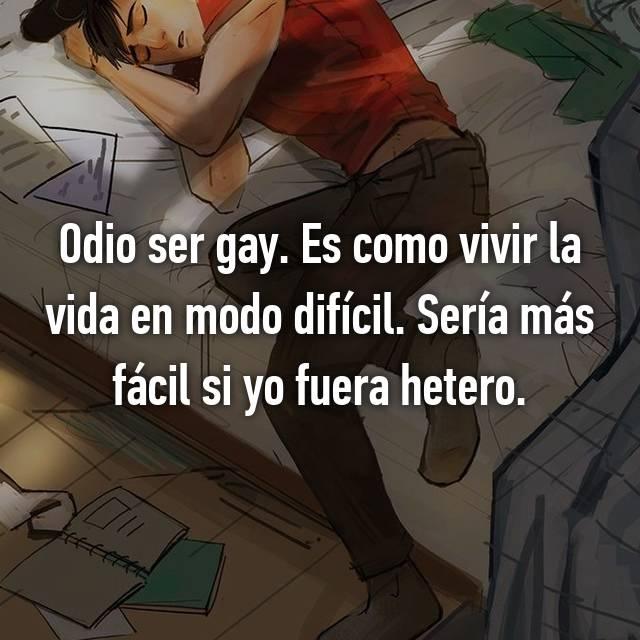 Odio ser gay. Es como vivir la vida en modo difícil. Sería más fácil si yo fuera hetero.