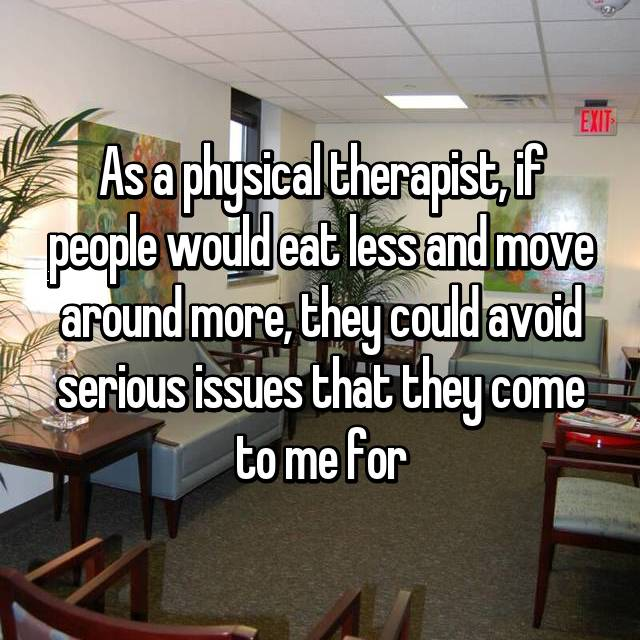 As a physical therapist, if people would eat less and move around more, they could avoid serious issues that they come to me for