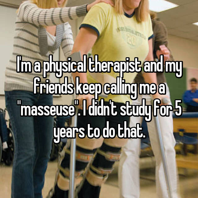 """I'm a physical therapist and my friends keep calling me a """"masseuse"""". I didn't study for 5 years to do that."""