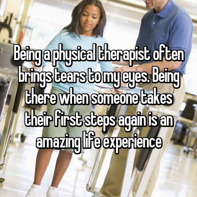 Being a physical therapist often brings tears to my eyes. Being there when someone takes their first steps again is an amazing life experience