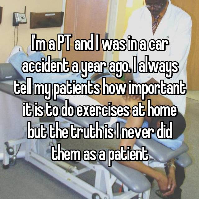 I'm a PT and I was in a car accident a year ago. I always tell my patients how important it is to do exercises at home but the truth is I never did them as a patient