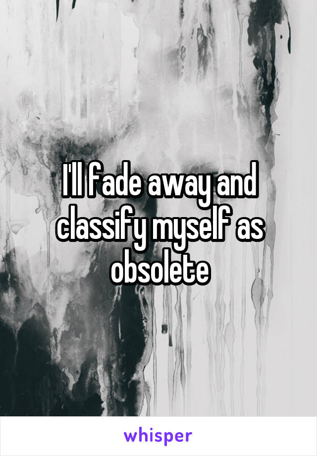 I ll fade away and classify myself as obsolete