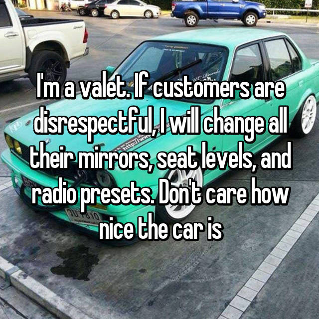 I'm a valet. If customers are disrespectful, I will change all their mirrors, seat levels, and radio presets. Don't care how nice the car is