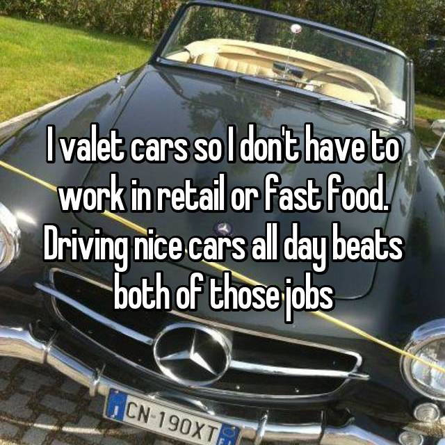 I valet cars so I don't have to work in retail or fast food. Driving nice cars all day beats both of those jobs
