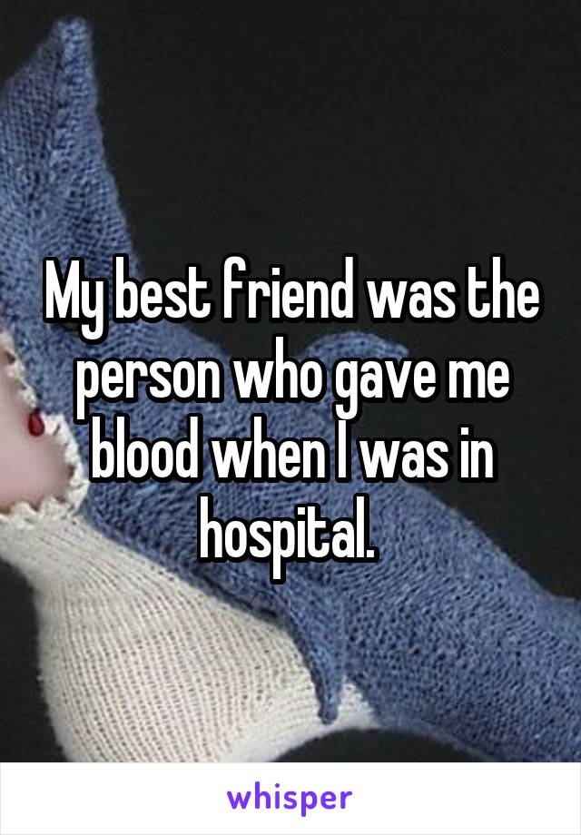 My best friend was the person who gave me blood when I was in hospital.