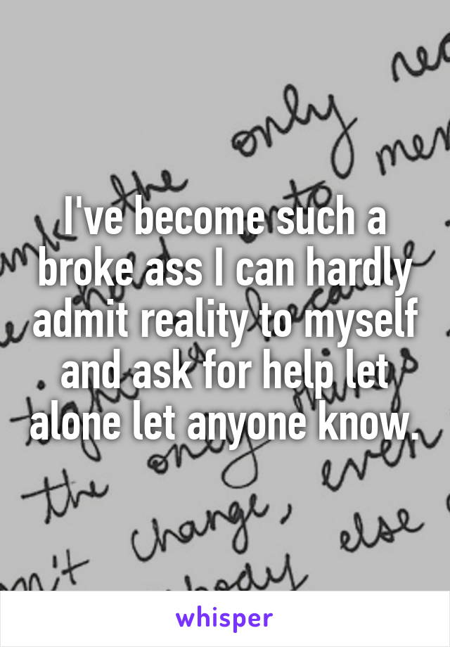 I've become such a broke ass I can hardly admit reality to myself and ask  ...