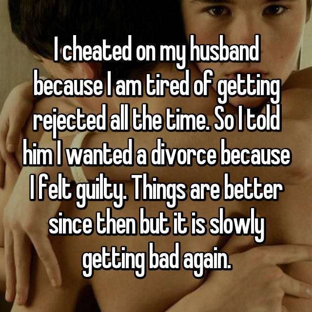 I cheated on my husband because I am tired of getting rejected all the time. So I told him I wanted a divorce because I felt guilty. Things are better since then but it is slowly getting bad again.