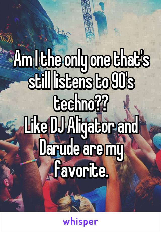 Am I the only one that's still listens to 90's techno?? Like