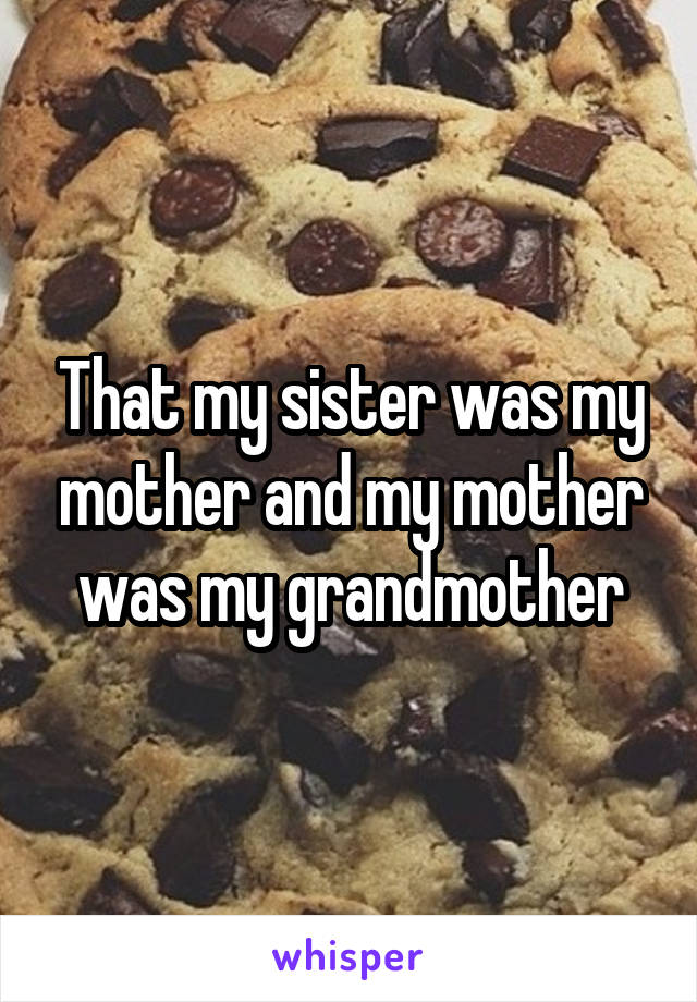That my sister was my mother and my mother was my grandmother