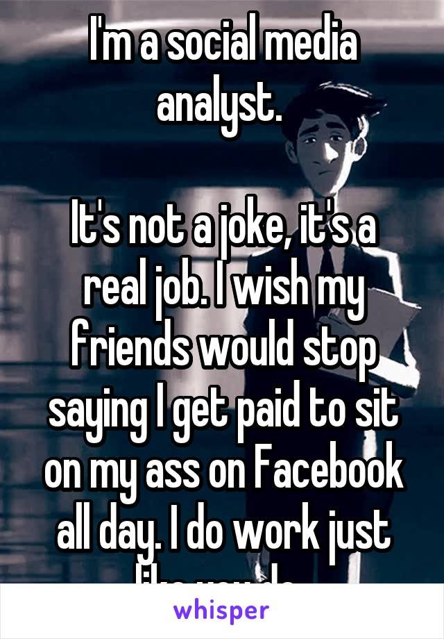 I'm a social media analyst.   It's not a joke, it's a real job. I wish my friends would stop saying I get paid to sit on my ass on Facebook all day. I do work just like you do.