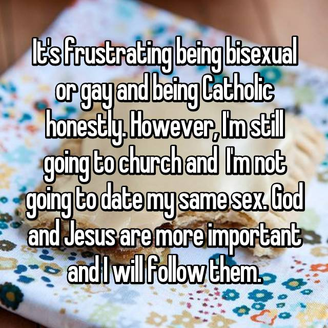 It's frustrating being bisexual or gay and being Catholic honestly. However, I'm still going to church and  I'm not going to date my same sex. God and Jesus are more important and I will follow them.
