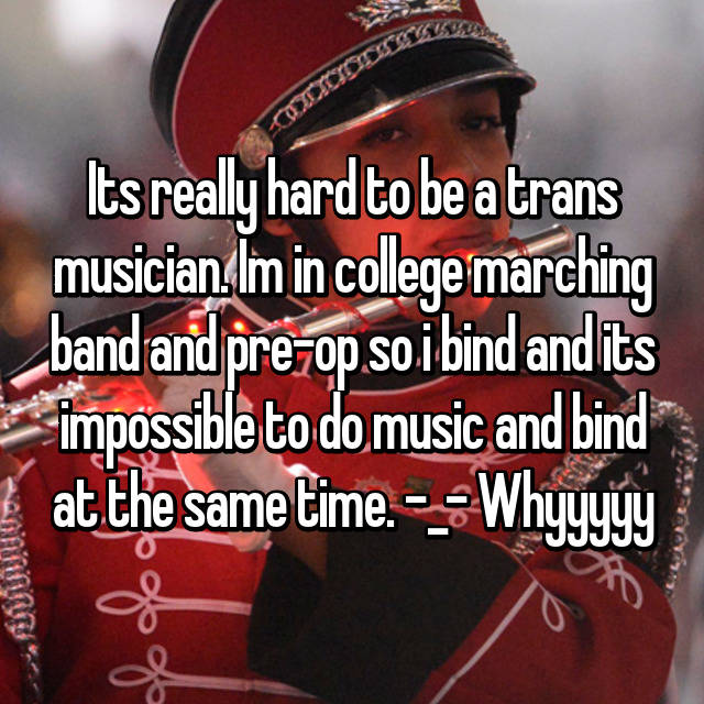 Its really hard to be a trans musician. Im in college marching band and pre-op so i bind and its impossible to do music and bind at the same time. -_- Whyyyyy
