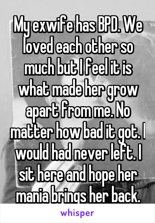 My exwife has BPD. We loved each other so much but I feel it is what made her grow apart from me. No matter how bad it got. I would had never left. I sit here and hope her mania brings her back.