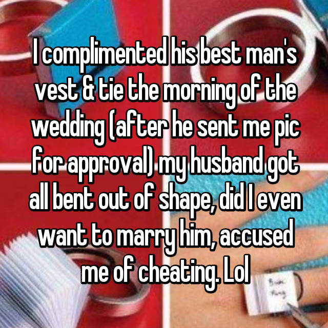 I complimented his best man's vest & tie the morning of the wedding (after he sent me pic for approval) my husband got all bent out of shape, did I even want to marry him, accused me of cheating. Lol