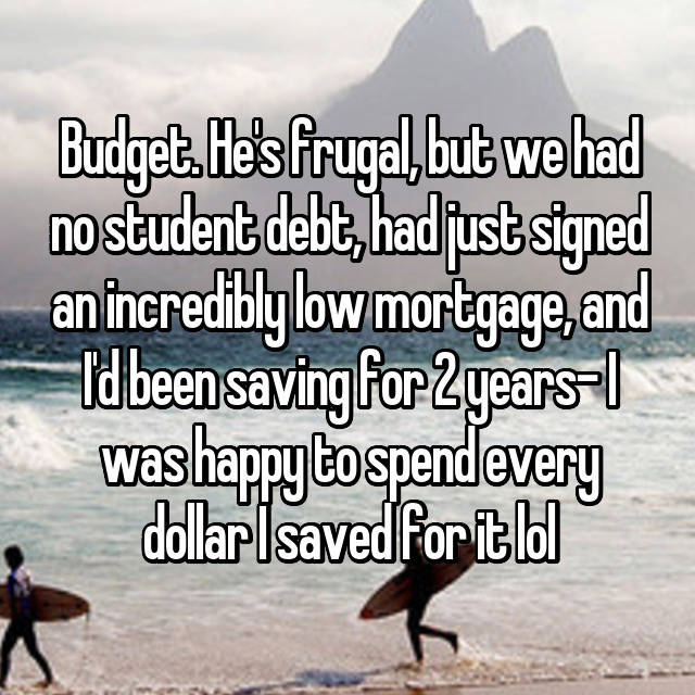 Budget. He's frugal, but we had no student debt, had just signed an incredibly low mortgage, and I'd been saving for 2 years- I was happy to spend every dollar I saved for it lol