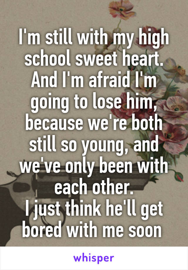 I'm still with my high school sweet heart. And I'm afraid I'm going to lose him, because we're both still so young, and we've only been with each other. I just think he'll get bored with me soon