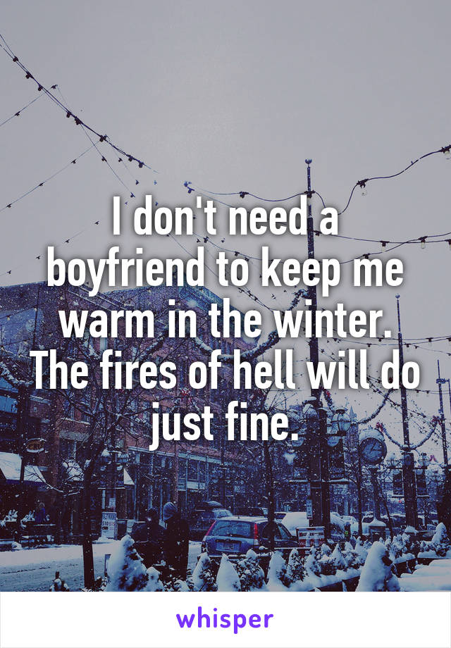 I Dont Need A Boyfriend To Keep Me Warm In The Winter The Fires Of