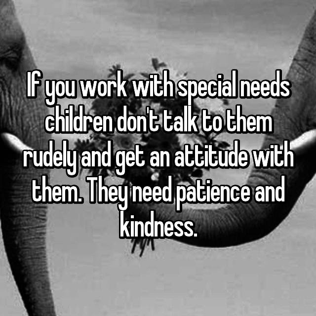 If you work with special needs children don't talk to them rudely and get an attitude with them. They need patience and kindness.