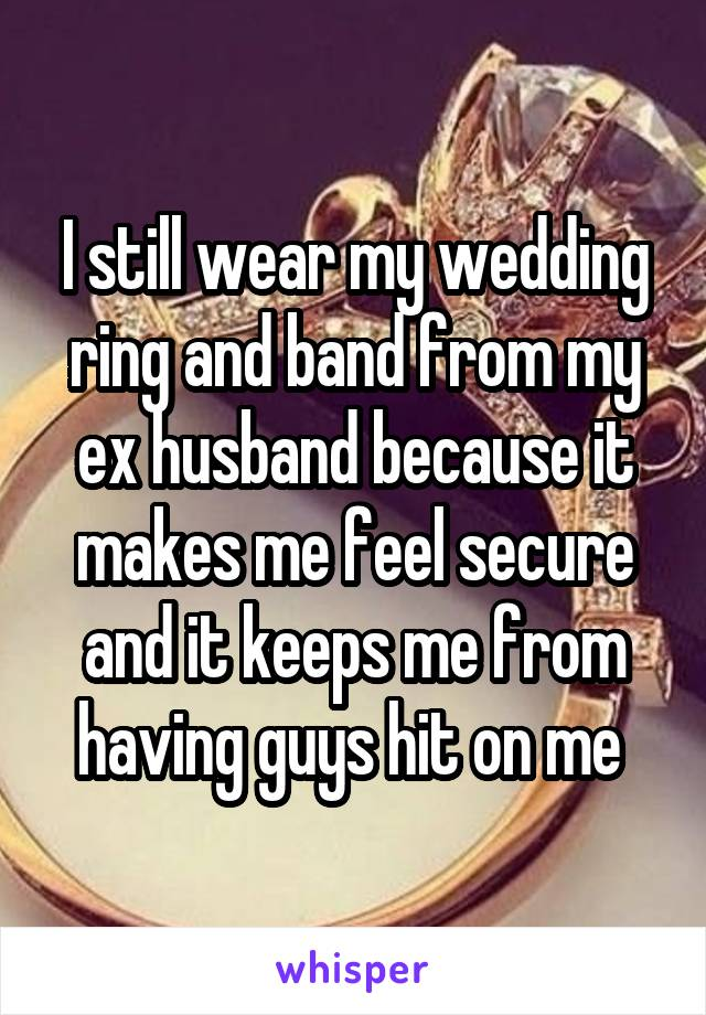 I still wear my wedding ring and band from my ex husband because it makes me feel secure and it keeps me from having guys hit on me