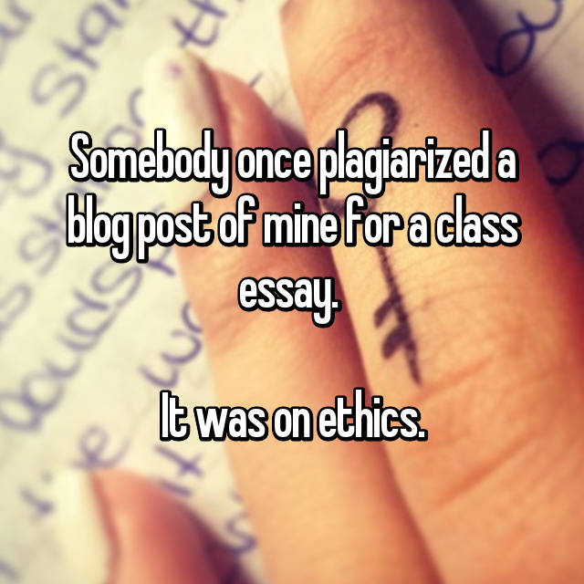 Somebody once plagiarized a blog post of mine for a class essay.   It was on ethics.