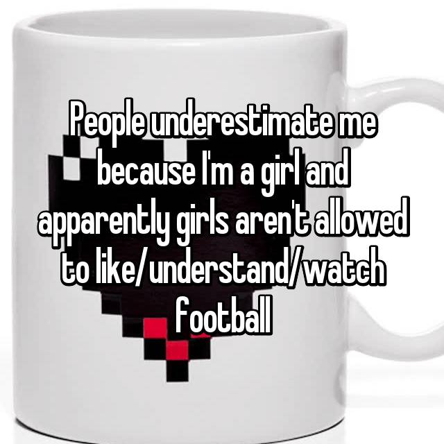 People underestimate me because I'm a girl and apparently girls aren't allowed to like/understand/watch football