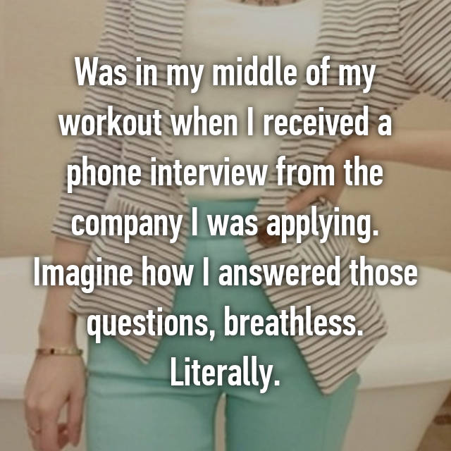 Was in my middle of my workout when I received a phone interview from the company I was applying. Imagine how I answered those questions, breathless. Literally.