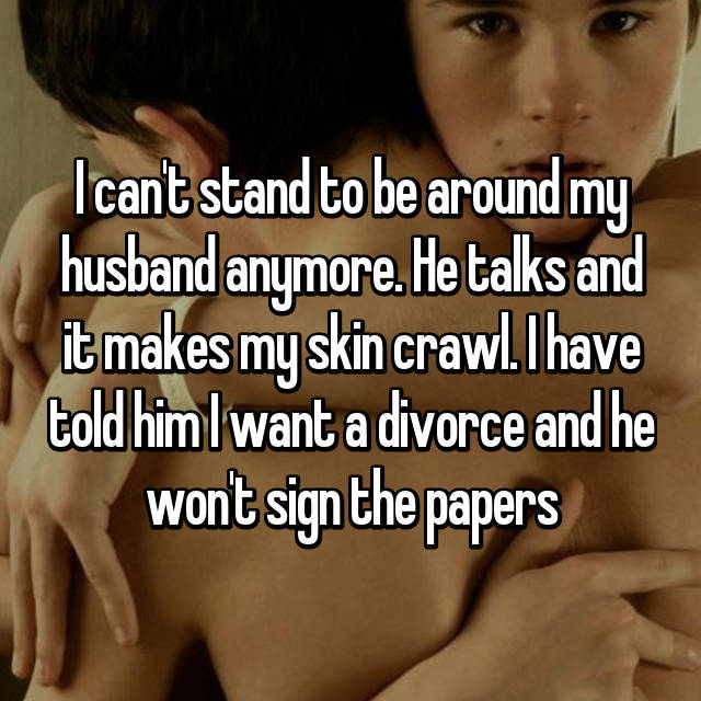 I can't stand to be around my husband anymore. He talks and it makes my skin crawl. I have told him I want a divorce and he won't sign the papers
