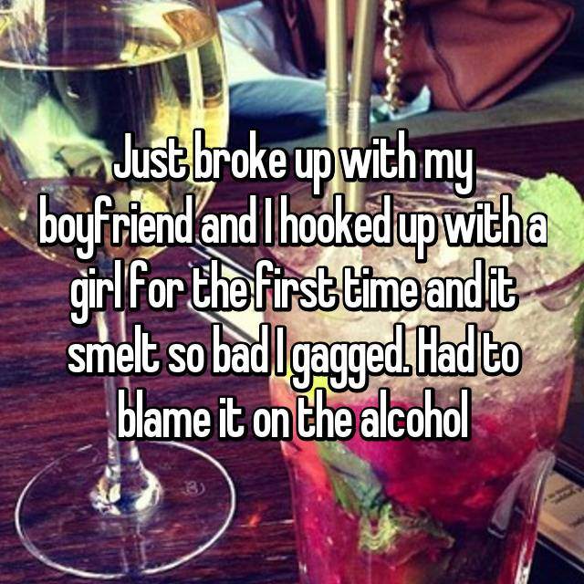 Just broke up with my boyfriend and I hooked up with a girl for the first time and it smelt so bad I gagged. Had to blame it on the alcohol 😷