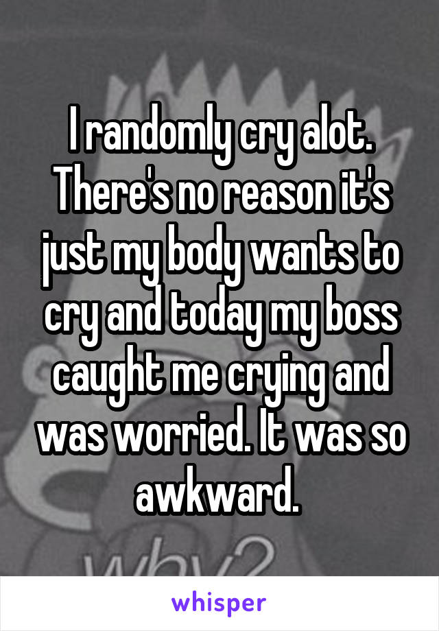 I randomly cry alot. There's no reason it's just my body wants to cry and today my boss caught me crying and was worried. It was so awkward.