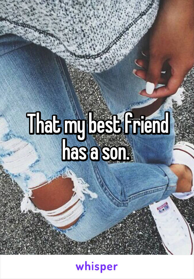 That my best friend has a son.