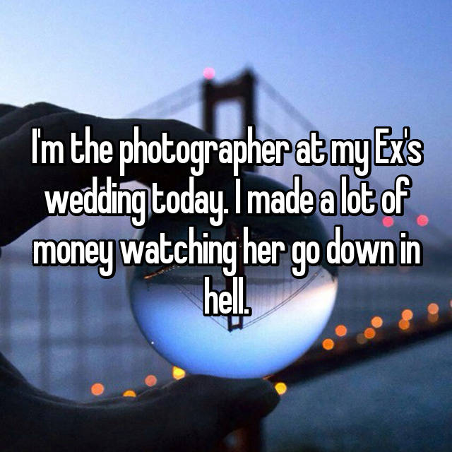I'm the photographer at my Ex's wedding today. I made a lot of money watching her go down in hell. 😅