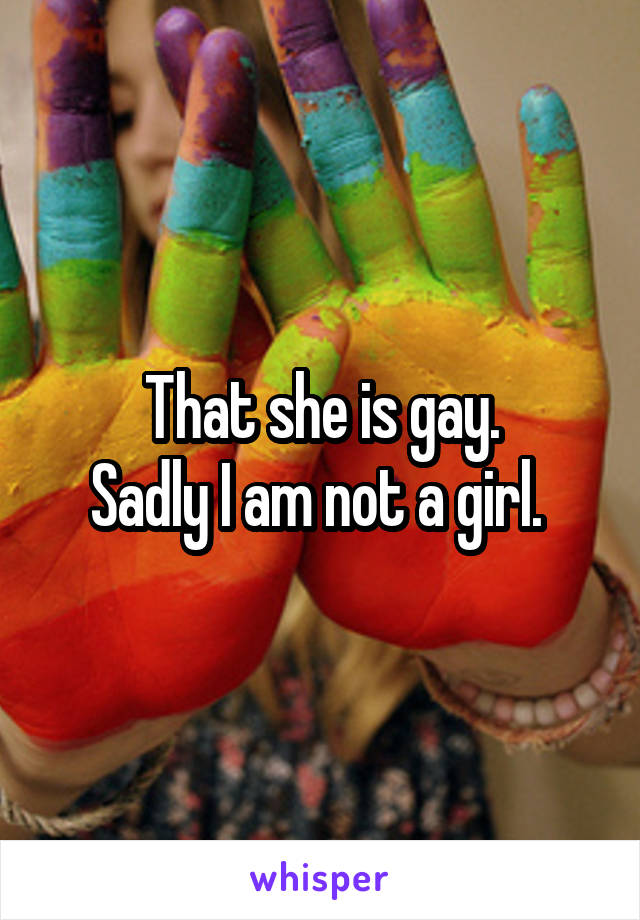 That she is gay. Sadly I am not a girl.