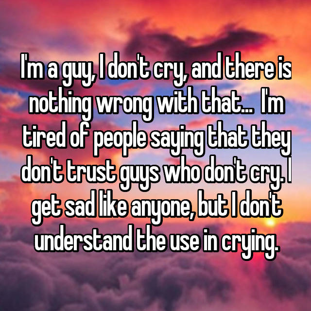 I'm a guy, I don't cry, and there is nothing wrong with that...  I'm tired of people saying that they don't trust guys who don't cry. I get sad like anyone, but I don't understand the use in crying.