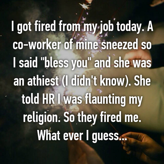 "I got fired from my job today. A co-worker of mine sneezed so I said ""bless you"" and she was an athiest (I didn't know). She told HR I was flaunting my religion. So they fired me. What ever I guess..."