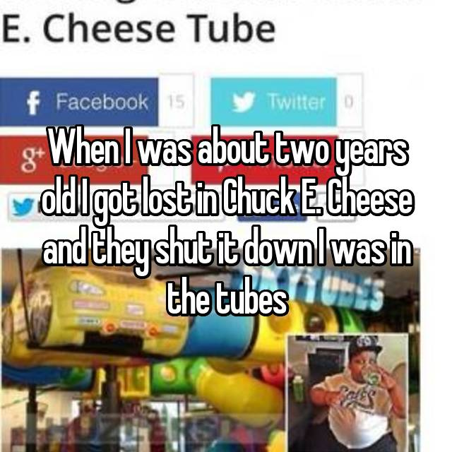 When I was about two years old I got lost in Chuck E. Cheese and they shut it down I was in the tubes