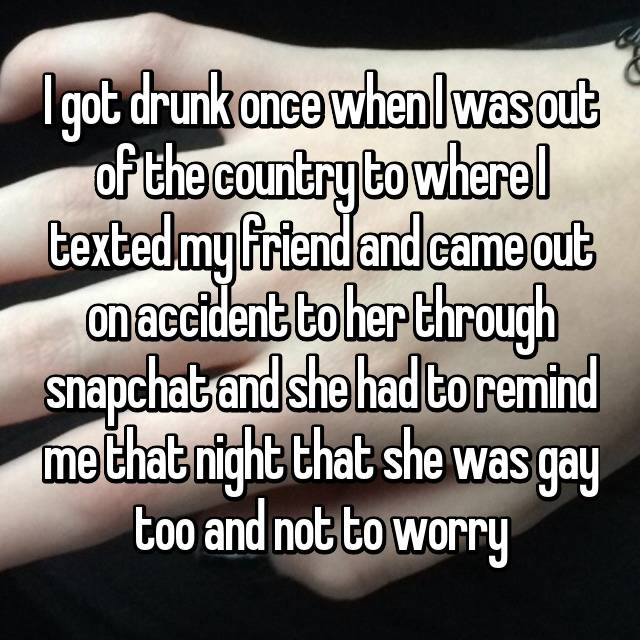 I got drunk once when I was out of the country to where I texted my friend and came out on accident to her through snapchat and she had to remind me that night that she was gay too and not to worry