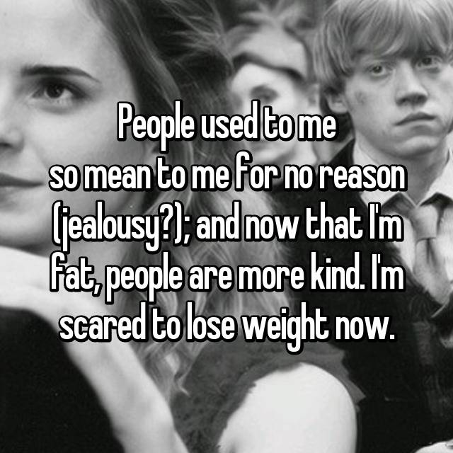 People used to me so mean to me for no reason (jealousy?); and now that I'm fat, people are more kind. I'm scared to lose weight now.