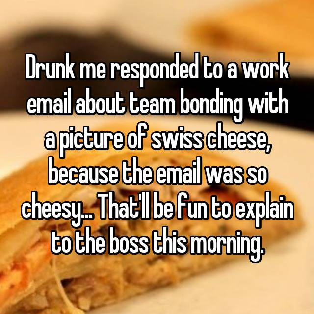 Drunk me responded to a work email about team bonding with a picture of swiss cheese, because the email was so cheesy... That'll be fun to explain to the boss this morning.