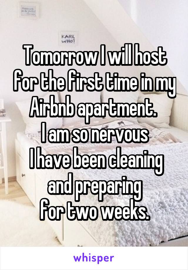 Tomorrow I will host for the first time in my Airbnb apartment.  I am so nervous  I have been cleaning and preparing  for two weeks.