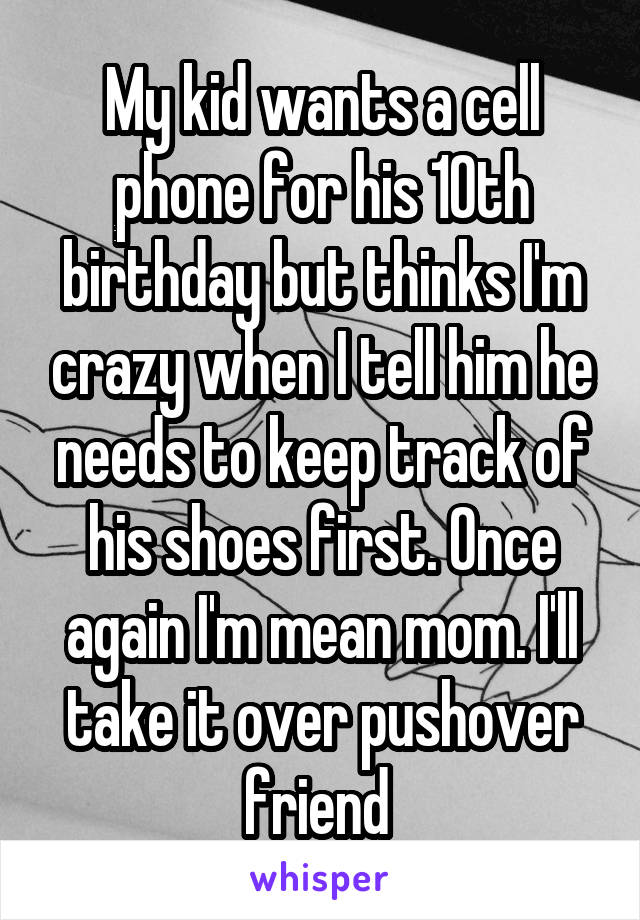My kid wants a cell phone for his 10th birthday but thinks I'm crazy when I tell him he needs to keep track of his shoes first. Once again I'm mean mom. I'll take it over pushover friend