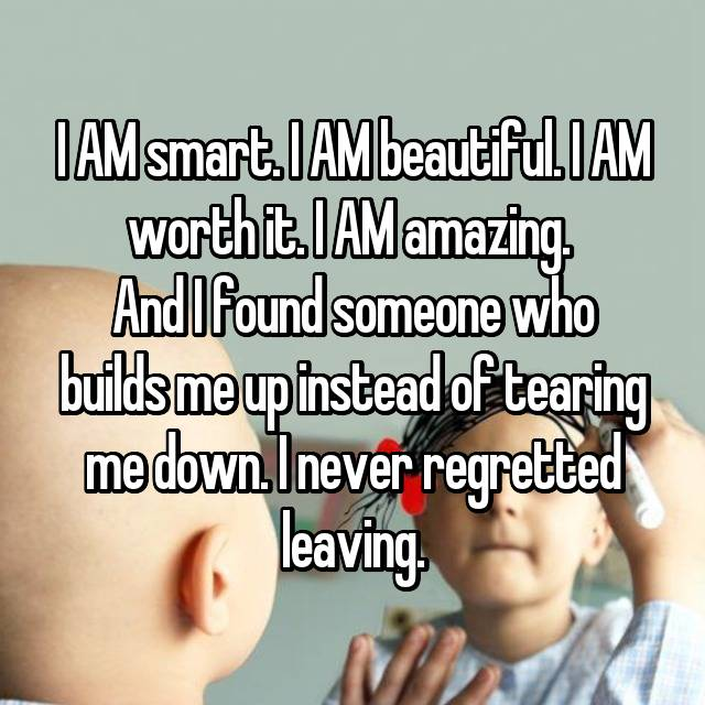 I AM smart. I AM beautiful. I AM worth it. I AM amazing.  And I found someone who builds me up instead of tearing me down. I never regretted leaving.