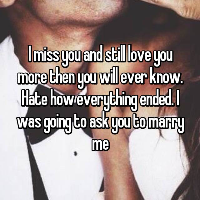 I miss you and still love you more then you will ever know. Hate how everything ended. I was going to ask you to marry me