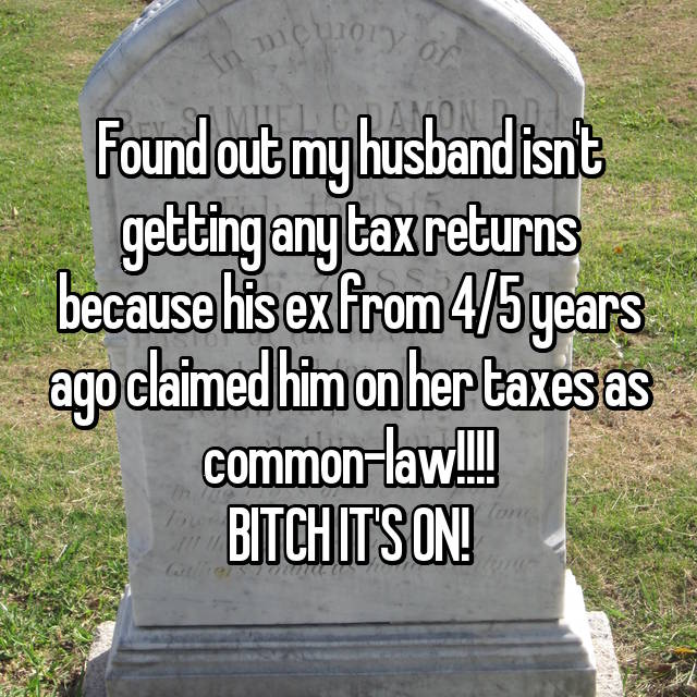 Found out my husband isn't getting any tax returns because his ex from 4/5 years ago claimed him on her taxes as common-law!!!! BITCH IT'S ON!