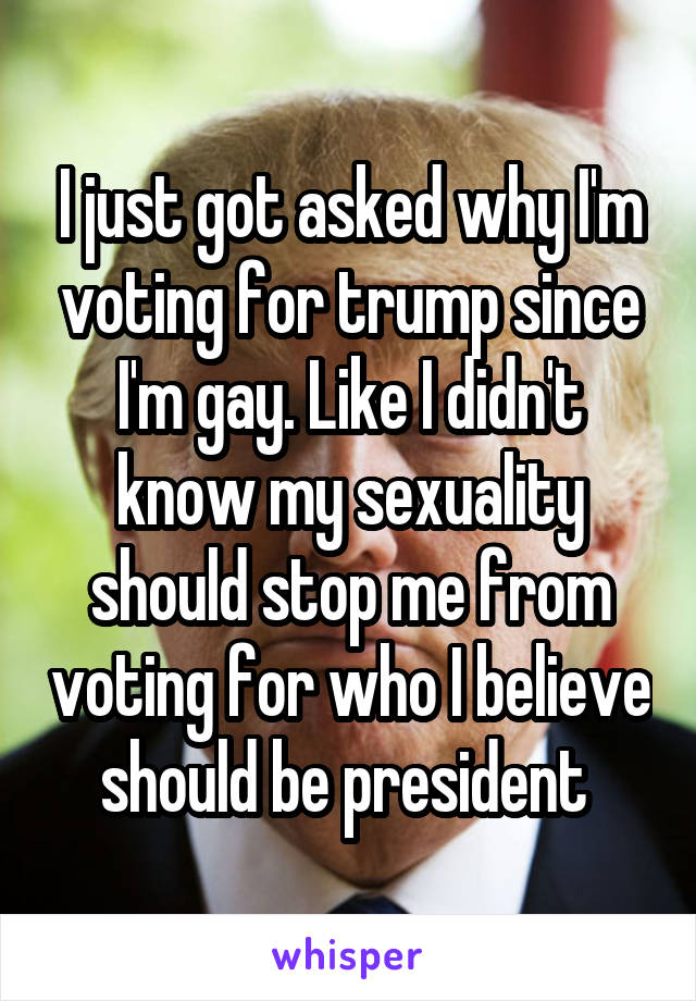 I just got asked why I'm voting for trump since I'm gay. Like I didn't know my sexuality should stop me from voting for who I believe should be president